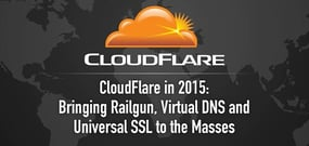 CloudFlare in 2015 — Bringing Railgun, Virtual DNS, & Universal SSL to the Masses