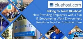 Talking to Team Bluehost — How Providing Employees with a Fun & Empowering Work Environment Yields Top-Tier Customer Care
