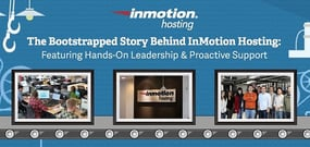 The Bootstrapped Story Behind InMotion Hosting — Featuring their Hands-On Leadership & Proactive Support