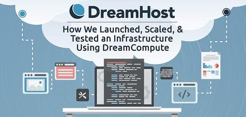 Thoroughly Impressed By DreamHost: How We Launched, Scaled, & Tested an Infrastructure Using DreamCompute