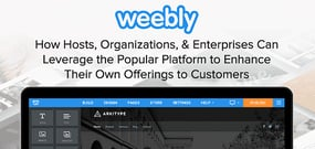 Weebly: How Hosts, Organizations, & Enterprises Can Leverage the Popular Platform to Enhance Their Own Offerings to Customers
