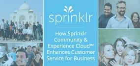 How Sprinklr Community and Experience Cloud™ are Enhancing Customer Service and Providing Actionable Feedback for Businesses