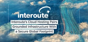 Interoute Reaches an Ever-Extending Global Network — Helping You Manage Your Business in the Cloud with Speed and Security