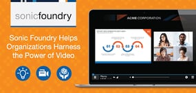 How Sonic Foundry Helps Enterprises and Higher Ed Institutions Harness the Power of Video and Analytics for Education, Training, and Engagement