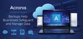 Acronis Backups and Data Protection Solutions Help Businesses Safeguard and Manage Information Across All Environments