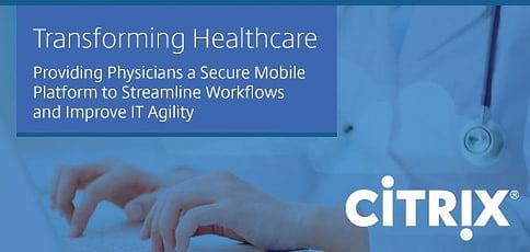 How Citrix is Transforming Healthcare by Providing Physicians a Secure Mobile Platform to Streamline Clinical Workflows and Improve IT Agility