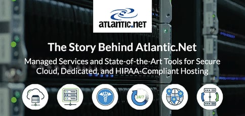 The Story Behind Atlantic.Net: Managed Services and State-of-the-Art Tools for Secure Cloud, Dedicated, and HIPAA-Compliant Hosting