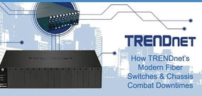 TRENDnet Fiber Solutions Combat Downtime With Modern Chassis and Switches That Reliably Connect Networks With Speed and Security