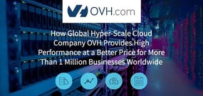 How Global Hyper-Scale Cloud Company OVH Provides High Performance at a Better Price for More Than 1 Million SMBs and Enterprises Worldwide