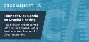 Founder Rick Garcia on Crucial Hosting: How a Passion Project Developed into a Future-Focused Provider of Web Solutions for Global Enterprises
