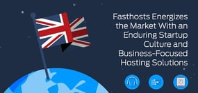Fasthosts Energizes the Market with an Enduring Startup Culture and Business-Focused Hosting Solutions