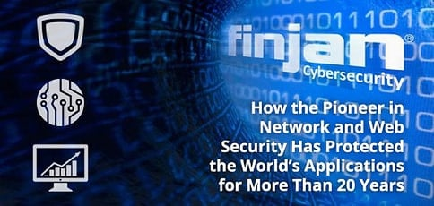 Finjan: How the Pioneer in Network and Web Security Has Been Driving Innovations to Protect the World's Web Applications for More Than 20 Years