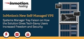 InMotion's New Self-Managed VPS — Systems Manager Trey Faison on How the Solution Gives Tech-Savvy Users Increased Freedom and Security