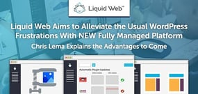 Liquid Web Aims to Alleviate Well-Known WordPress Frustrations With NEW Fully Managed Platform — Chris Lema on the Advantages to Come