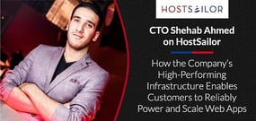 CTO Shehab Ahmed on HostSailor and How the Company's High-Performing Infrastructure Enables Customers to Reliably Power and Scale Web Apps