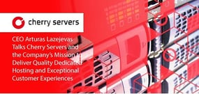 CEO Arturas Lazejevas Talks Cherry Servers and the Company's Mission to Deliver Quality Dedicated Hosting and Exceptional Customer Experiences