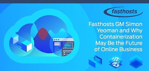 GM Simon Yeoman Talks Fasthosts and How a Focus on Containerization is Revolutionizing Hosting and the Future of Conducting Business Online