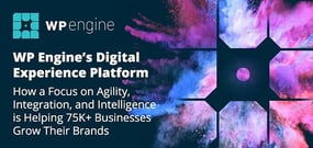 WP Engine's Digital Experience Platform — How a Focus on Agility, Integration, and Intelligence is Helping 75K+ Businesses Grow Their Brands