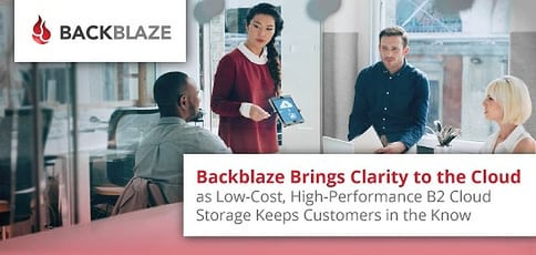 Backblaze Brings Clarity to the Cloud as Low-Cost, High-Performance B2 Cloud Storage Keeps Customers in the Know