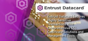 Entrust Datacard Secures Highly Sensitive Transactions With Comprehensive SSL Certificate Solutions and Management Tools