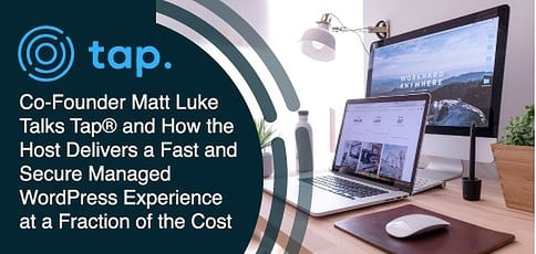 Co-Founder Matt Luke Talks Tap® and How the Host Delivers a Fast and Secure Managed WordPress Experience at a Fraction of the Cost