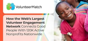 VolunteerMatch: How the Web's Largest Volunteer Engagement Network Connects Good People With 120K Active Nonprofits Nationwide
