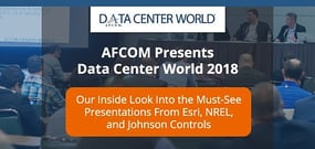 AFCOM Presents Data Center World 2018 — Our Inside Look Into the Presentations and Innovations From Esri, NREL, and Johnson Controls