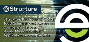 eStruxture President and CEO Todd Coleman on How the Company's Datacenters Power Mission-Critical Applications Across Canada