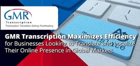 GMR Transcription Maximizes Efficiency for Businesses Looking to Translate and Localize Their Online Presence in Global Markets