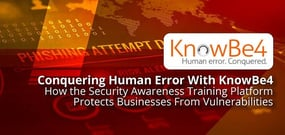 Conquering Human Error With KnowBe4 — How the Security Awareness Training Platform Protects Businesses From Vulnerabilities