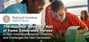 The National Inventors Hall of Fame Celebrates the Heroes of Tech Innovation, Inspires Creativity, and Challenges the Next Generation
