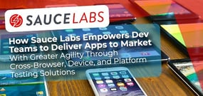 How Sauce Labs Empowers Dev Teams to Deliver Apps to Market With Greater Agility Through Cross-Browser, Device, and Platform Testing Solutions
