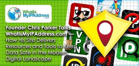 Founder Chris Parker Talks WhatIsMyIPAddress.com — How His Site Delivers  Resources and Tools to Keep Data Safe in the Modern Digital Landscape