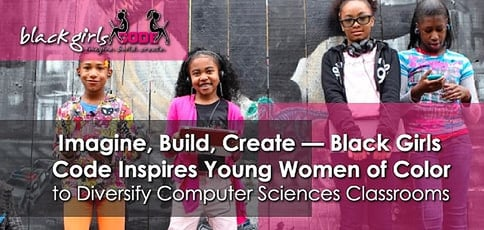 Imagine, Build, Create — Black Girls Code Inspires Young Women of Color to Diversify Computer Sciences Classrooms