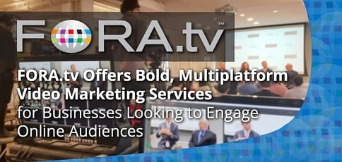 FORA.tv Offers Bold, Multiplatform Video Marketing Services for Businesses Looking to Engage Online Audiences