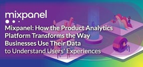 Mixpanel: How the Product Analytics Platform Transforms the Way Businesses Use Their Data to Understand User Experience