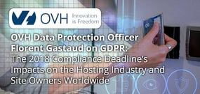 OVH Data Protection Officer Florent Gastaud on GDPR: The 2018 Compliance Deadline's Impacts on the Hosting Industry and Site Owners Worldwide