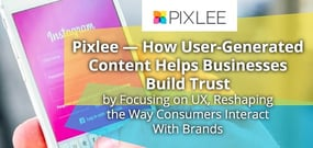 Pixlee — How User-Generated Content Helps Businesses Build Trust by Focusing on UX, Reshaping the Way Consumers Interact With Brands