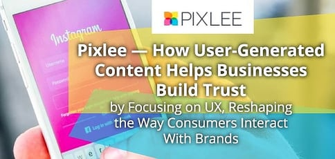Pixlee Delivers A User Generated Content Platform To Build Brand Trust