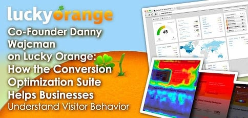 Co-Founder Danny Wajcman on Lucky Orange: How the Conversion Optimization Suite Helps SMBs Understand Visitor Behavior & Boost Sales