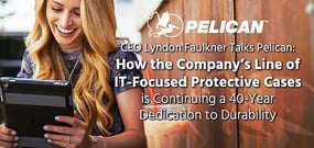 CEO Lyndon Faulkner Talks Pelican: How the Company's Line of IT-Focused Protective Cases is Continuing a 40-Year Dedication to Durability