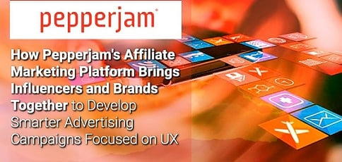 How Pepperjam's Affiliate Marketing Platform Brings Influencers and Brands Together to Develop Smarter Advertising Campaigns Focused on UX
