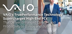 VAIO's TruePerformance Technology Supercharges High-End PCs That Deliver Enhanced Comfort and Productivity to IT Pros and Businesses