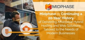 Midphase — Continuing a 20-Year History of Delivering Affordable Hybrid Hosting and Web Solutions Tailored to the Needs of Modern Businesses