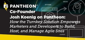 Co-Founder Josh Koenig on Pantheon: How the Turnkey Solution Empowers Marketers and Developers to Build, Host, and Manage Agile Sites