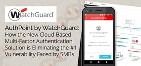 AuthPoint by WatchGuard: How the New Cloud-Based Multi-Factor Authentication Solution is Eliminating the #1 Vulnerability Faced by SMBs