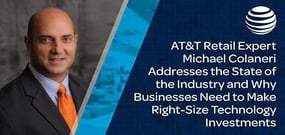 AT&T Retail Expert Michael Colaneri Addresses the State of the Industry and Why Businesses Need to Make Right-Size Technology Investments