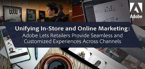 Unifying In-Store and Online Marketing — Adobe Lets Retailers Provide Seamless and Customized Experiences Across Channels