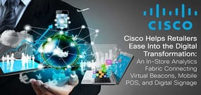 Cisco Helps Retailers Ease Into the Digital Transformation: An In-Store Analytics Fabric Connecting Virtual Beacons, Mobile POS, and Digital Signage
