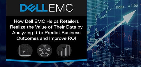How Dell EMC Helps Retailers Realize the Value of Their Data by Analyzing It to Predict Business Outcomes and Improve ROI